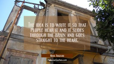 The idea is to write it so that people hear it and it slides through the brain and goes straight to Maya Angelou Quotes