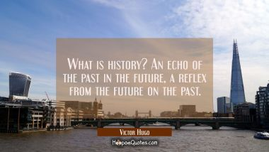 What is history? An echo of the past in the future, a reflex from the future on the past. Victor Hugo Quotes
