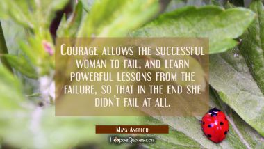 Courage allows the successful woman to fail- and learn powerful lessons- from the failure- so that Maya Angelou Quotes