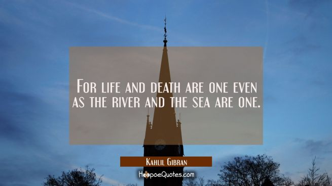 For life and death are one even as the river and the sea are one.