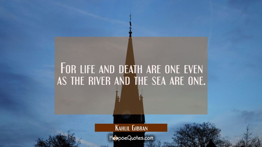 For life and death are one even as the river and the sea are one. Kahlil Gibran Quotes