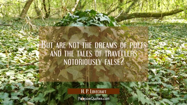 But are not the dreams of poets and the tales of travellers notoriously false?