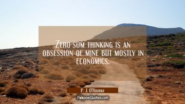Zero-sum thinking is an obsession of mine but mostly in economics.