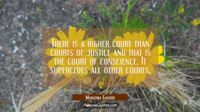 There is a higher court than courts of justice and that is the court of conscience. It supercedes a