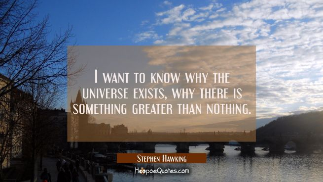 I want to know why the universe exists why there is something greater than nothing.
