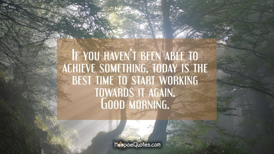 If you haven't been able to achieve something, today is the best time to start working towards it again. Good morning. Good Morning Quotes