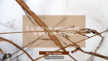 If at first you don't succeed... so much for skydiving. Henny Youngman Quotes
