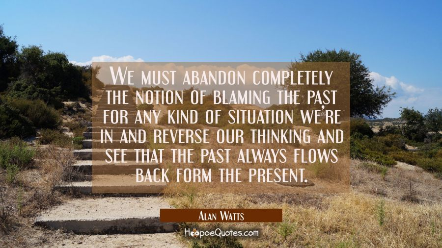 We must abandon completely the notion of blaming the past for any kind of situation we're in and reverse our thinking and see that the past always flows back form the present. Alan Watts Quotes