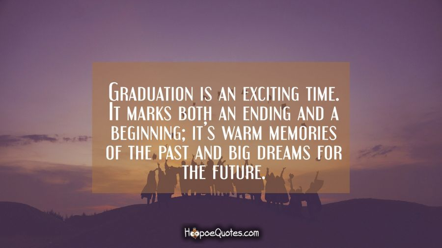 Graduation is an exciting time. It marks both an ending and a beginning; it's warm memories of the past and big dreams for the future. Graduation Quotes