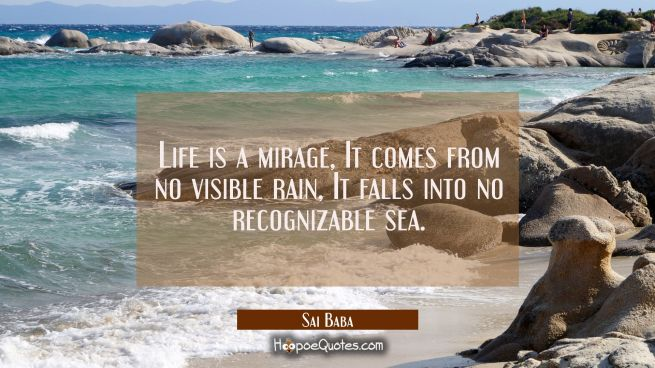 Life is a mirage, It comes from no visible rain, It falls into no recognizable sea.