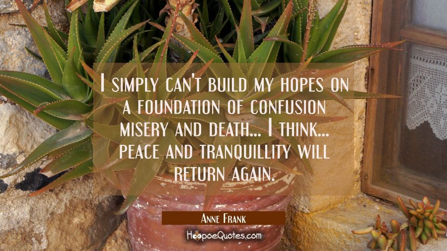 I simply can't build my hopes on a foundation of confusion misery and death... I think... peace and Anne Frank Quotes
