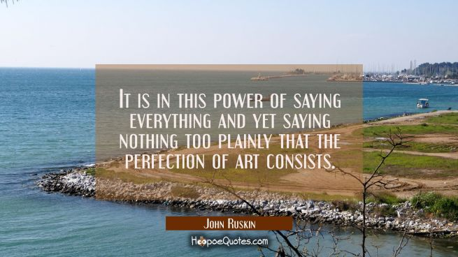 It is in this power of saying everything and yet saying nothing too plainly that the perfection of