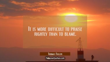 It is more difficult to praise rightly than to blame.