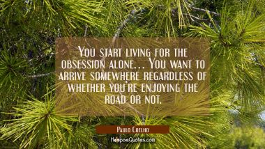 You start living for the obsession alone … You want to arrive somewhere regardless of whether you're enjoying the road or not. Paulo Coelho Quotes