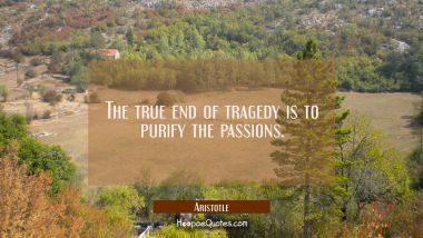 The true end of tragedy is to purify the passions. Aristotle Quotes