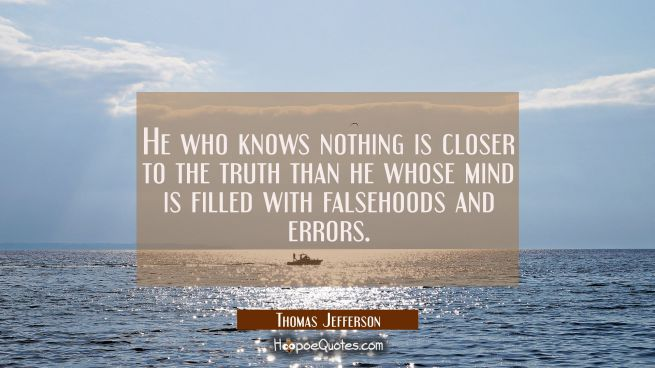 He who knows nothing is closer to the truth than he whose mind is filled with falsehoods and errors