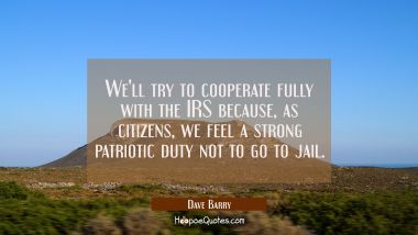 We'll try to cooperate fully with the IRS because as citizens we feel a strong patriotic duty not t Dave Barry Quotes