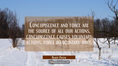 Concupiscence and force are the source of all our actions, concupiscence causes voluntary actions f