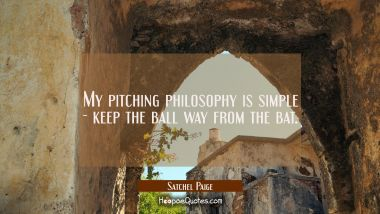 My pitching philosophy is simple - keep the ball way from the bat.