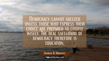 Democracy cannot succeed unless those who express their choice are prepared to choose wisely. The r