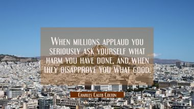 When millions applaud you seriously ask yourself what harm you have done, and when they disapprove