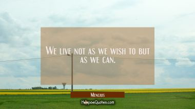 We live not as we wish to but as we can.