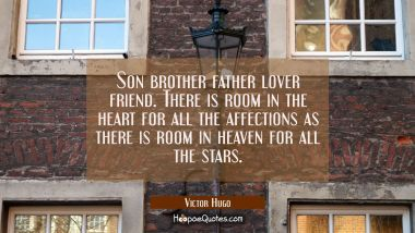 Son brother father lover friend. There is room in the heart for all the affections as there is room