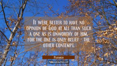 It were better to have no opinion of God at all than such a one as is unworthy of him, for the one