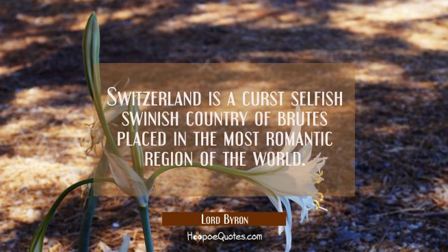 Switzerland is a curst selfish swinish country of brutes placed in the most romantic region of the