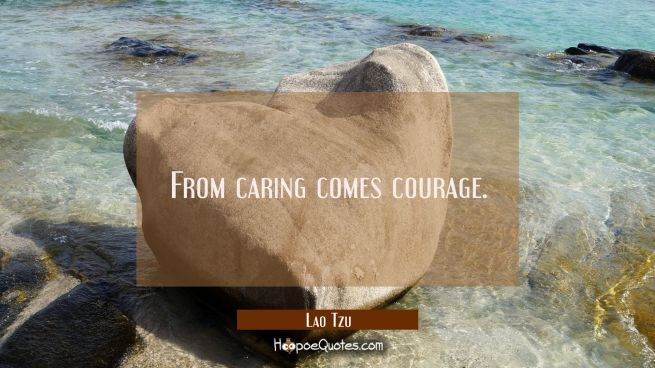 From caring comes courage.