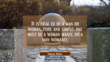 It is fatal to be a man or woman pure and simple: one must be a woman manly or a man womanly.