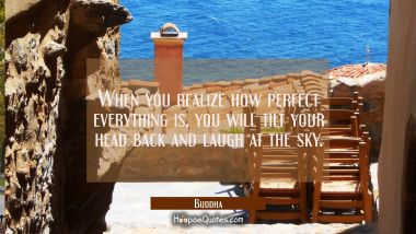 When you realize how perfect everything is you will tilt your head back and laugh at the sky Buddha Quotes