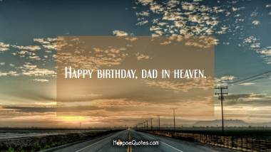 Happy birthday, dad in heaven. Quotes