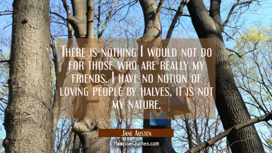 There is nothing I would not do for those who are really my friends. I have no notion of loving people by halves, it is not my nature. Jane Austen Quotes