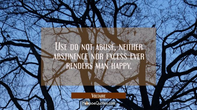Use do not abuse, neither abstinence nor excess ever renders man happy.