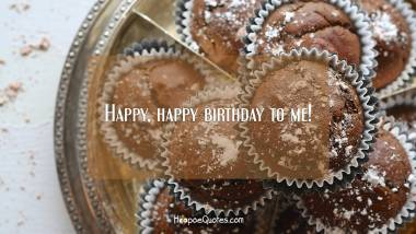 Happy, happy birthday to me! Birthday Quotes