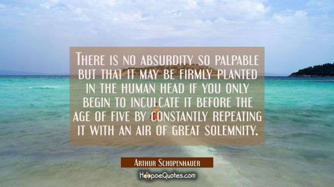 There is no absurdity so palpable but that it may be firmly planted in the human head if you only b