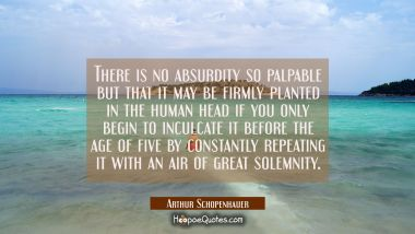 There is no absurdity so palpable but that it may be firmly planted in the human head if you only b Arthur Schopenhauer Quotes
