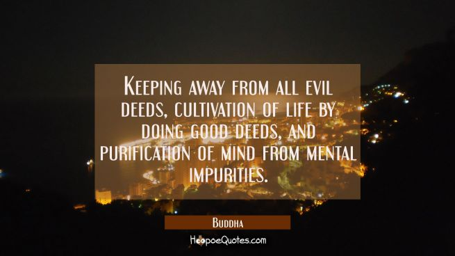 Keeping away from all evil deeds cultivation of life by doing good deeds and purification of mind f