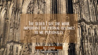 The older I get the more important the eternal becomes to me personally.