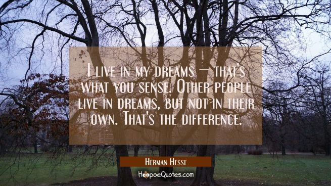 I live in my dreams — that's what you sense. Other people live in dreams, but not in their own. That's the difference.