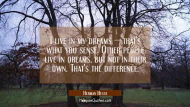 I live in my dreams — that's what you sense. Other people live in dreams, but not in their own. That's the difference. Herman Hesse Quotes
