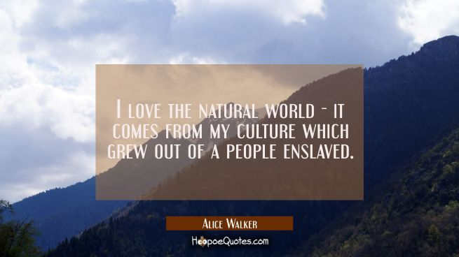 I love the natural world - it comes from my culture which grew out of a people enslaved.