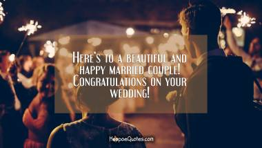 Here's to a beautiful and happy married couple! Congratulations on your wedding! Wedding Quotes