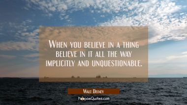 When you believe in a thing believe in it all the way implicitly and unquestionable.