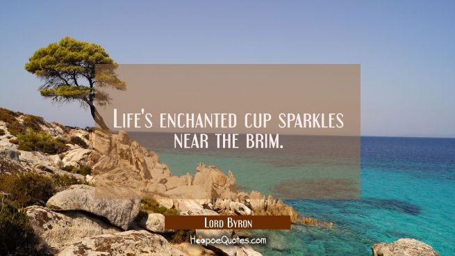 Life's enchanted cup sparkles near the brim.