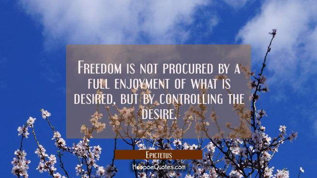 Freedom is not procured by a full enjoyment of what is desired but by controlling the desire.