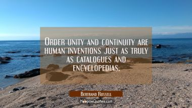 Order unity and continuity are human inventions just as truly as catalogues and encyclopedias.