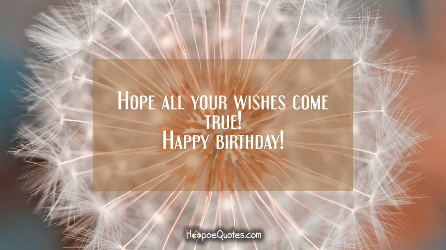 Hope all your wishes come true! Happy birthday! Birthday Quotes