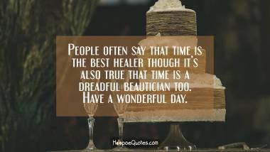 People often say that time is the best healer though it's also true that time is a dreadful beautician too. Have a wonderful day. Birthday Quotes